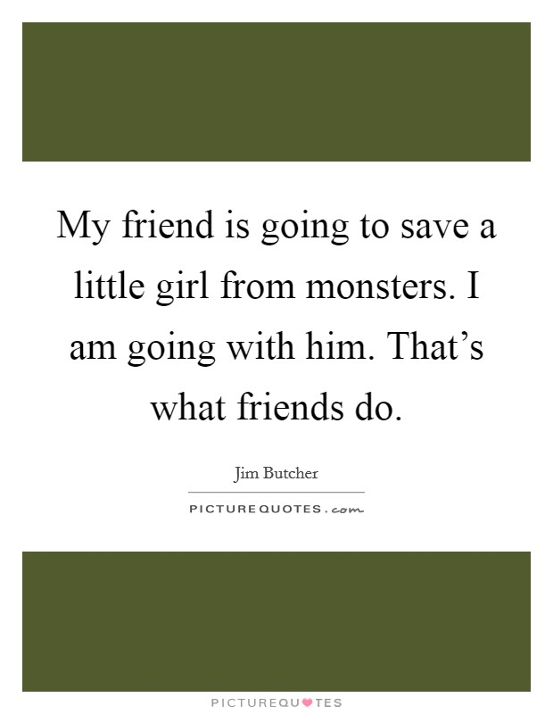 My friend is going to save a little girl from monsters. I am going with him. That's what friends do Picture Quote #1