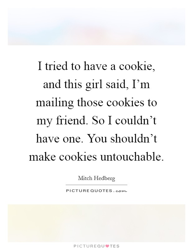 I tried to have a cookie, and this girl said, I'm mailing those cookies to my friend. So I couldn't have one. You shouldn't make cookies untouchable Picture Quote #1