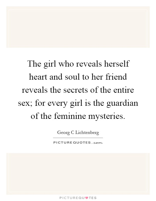 The girl who reveals herself heart and soul to her friend reveals the secrets of the entire sex; for every girl is the guardian of the feminine mysteries Picture Quote #1