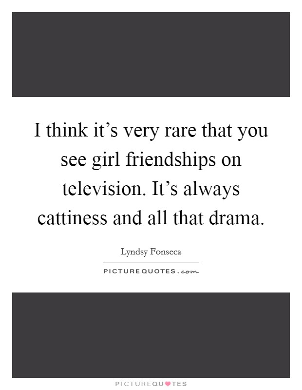 I think it's very rare that you see girl friendships on television. It's always cattiness and all that drama Picture Quote #1