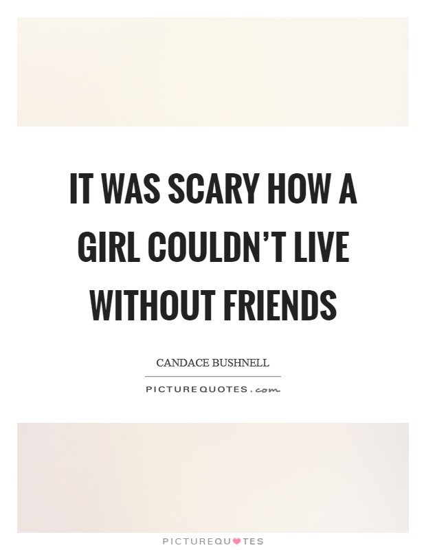 It was scary how a girl couldn't live without friends Picture Quote #1