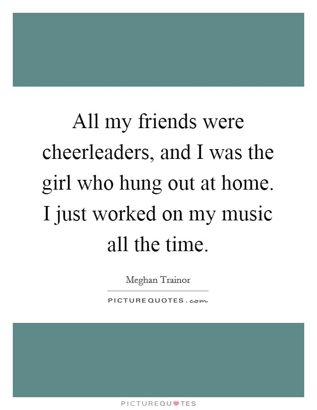All my friends were cheerleaders, and I was the girl who hung out at home. I just worked on my music all the time Picture Quote #1
