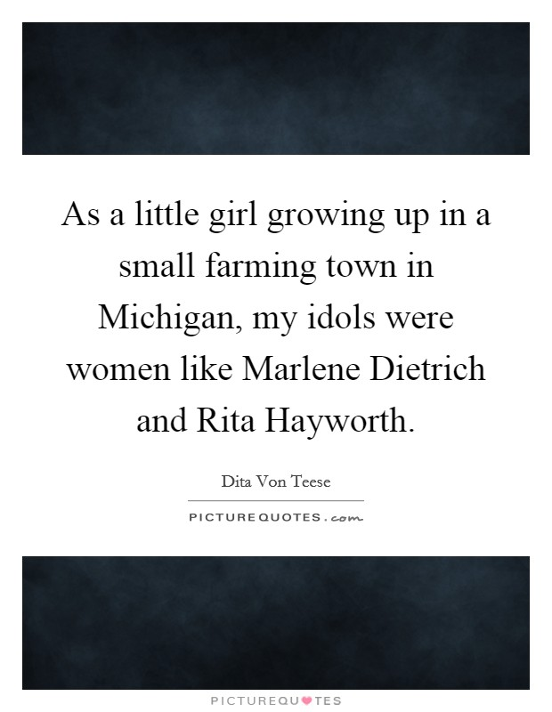 As a little girl growing up in a small farming town in Michigan, my idols were women like Marlene Dietrich and Rita Hayworth Picture Quote #1
