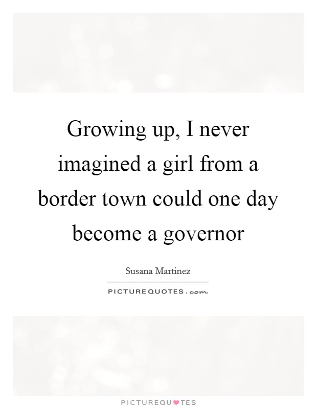 Growing up, I never imagined a girl from a border town could one day become a governor Picture Quote #1