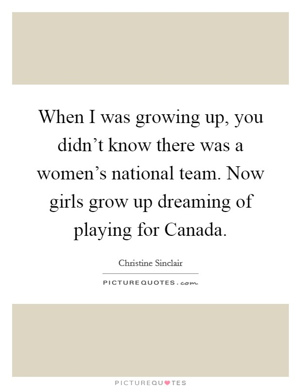 When I was growing up, you didn't know there was a women's national team. Now girls grow up dreaming of playing for Canada Picture Quote #1