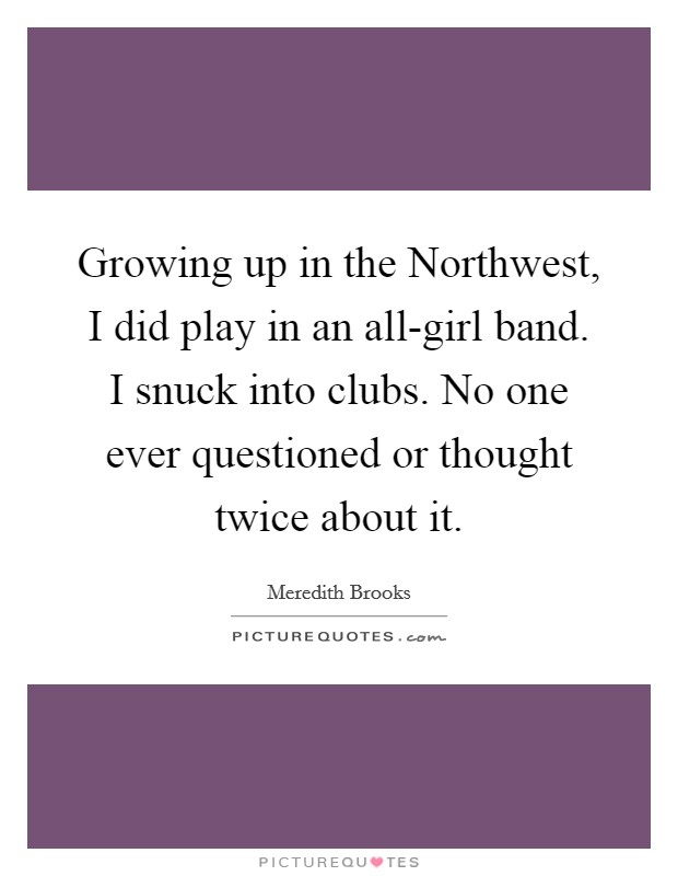 Growing up in the Northwest, I did play in an all-girl band. I snuck into clubs. No one ever questioned or thought twice about it Picture Quote #1