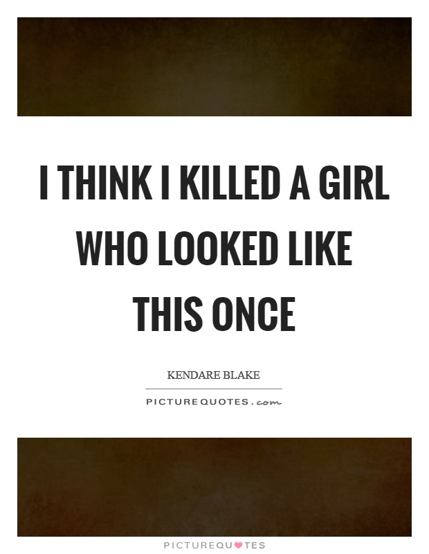 I think I killed a girl who looked like this once Picture Quote #1