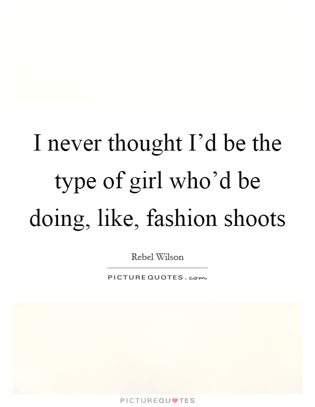 I never thought I'd be the type of girl who'd be doing, like, fashion shoots Picture Quote #1