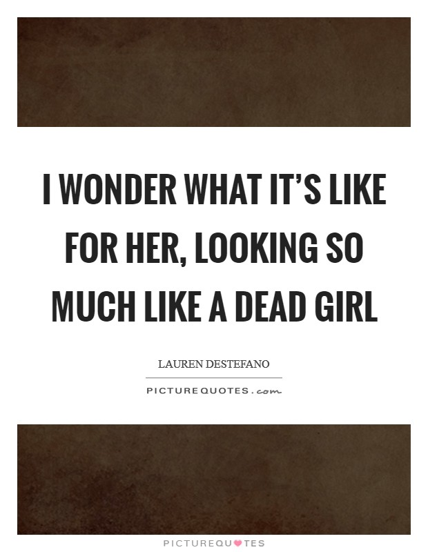 I wonder what it's like for her, looking so much like a dead girl Picture Quote #1