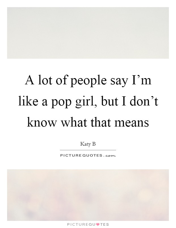 A lot of people say I'm like a pop girl, but I don't know what that means Picture Quote #1