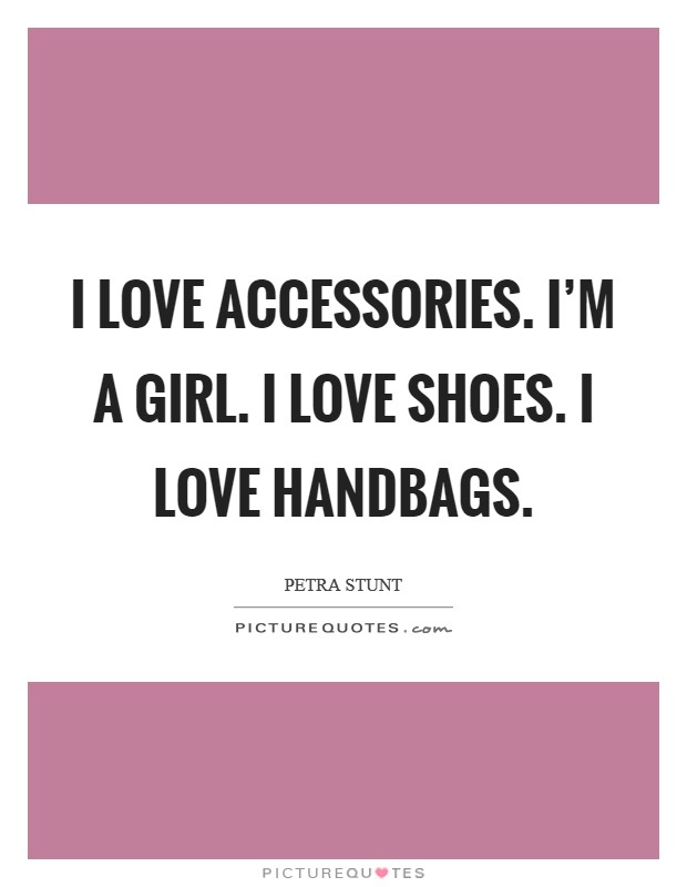 I love accessories. I'm a girl. I love shoes. I love handbags Picture Quote #1