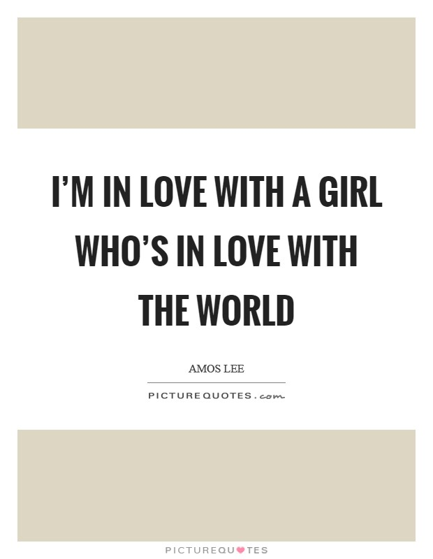 I'm in love with a girl who's in love with the world Picture Quote #1