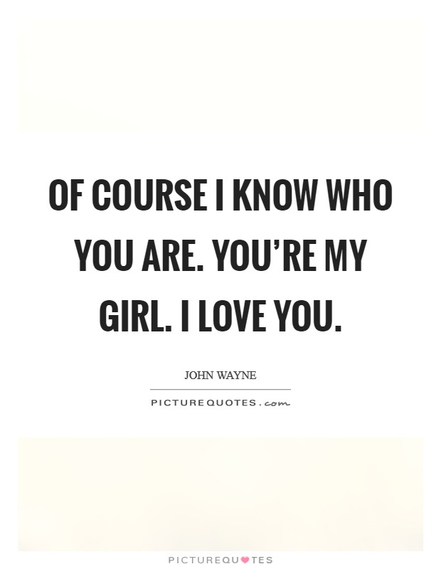 Of course I know who you are. You're my girl. I love you Picture Quote #1
