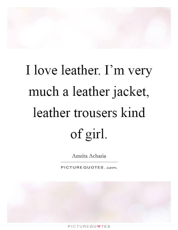 I love leather. I'm very much a leather jacket, leather trousers kind of girl Picture Quote #1