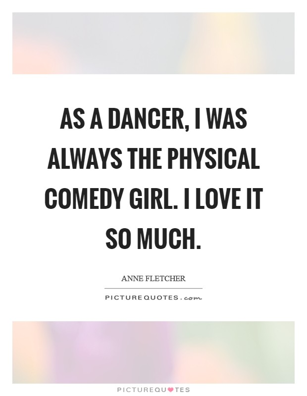 As a dancer, I was always the physical comedy girl. I love it so much Picture Quote #1