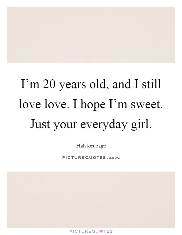 I'm 20 years old, and I still love love. I hope I'm sweet. Just your everyday girl Picture Quote #1