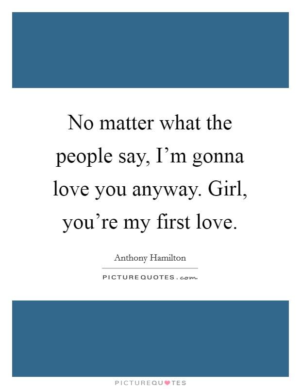 No matter what the people say, I'm gonna love you anyway. Girl, you're my first love Picture Quote #1