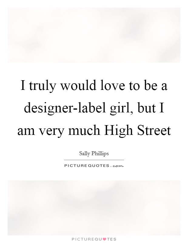 I truly would love to be a designer-label girl, but I am very much High Street Picture Quote #1