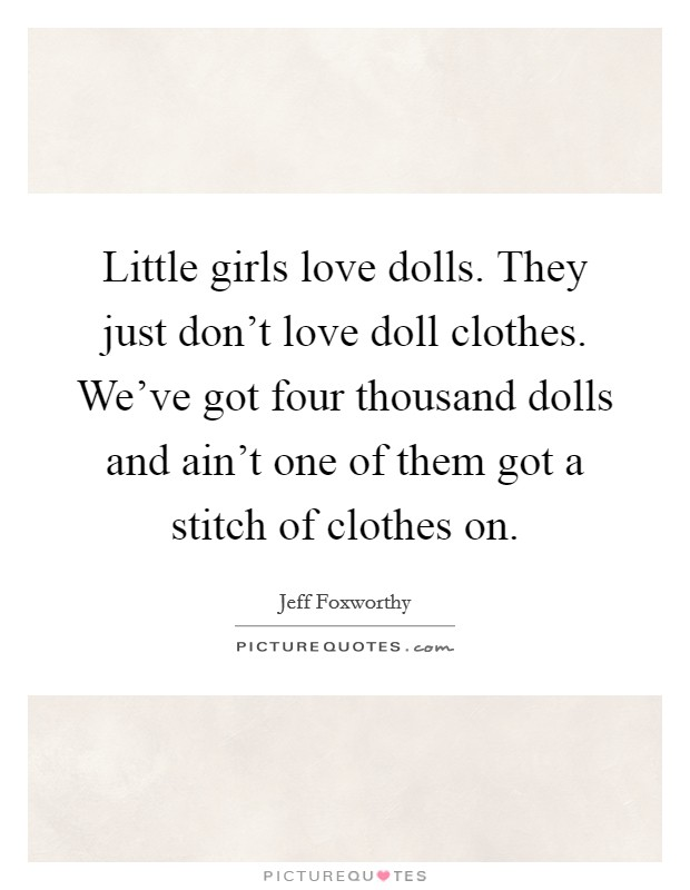 Little girls love dolls. They just don't love doll clothes. We've got four thousand dolls and ain't one of them got a stitch of clothes on Picture Quote #1