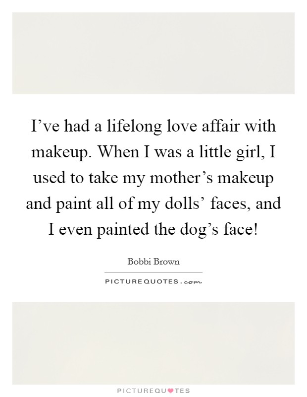 I've had a lifelong love affair with makeup. When I was a little girl, I used to take my mother's makeup and paint all of my dolls' faces, and I even painted the dog's face! Picture Quote #1