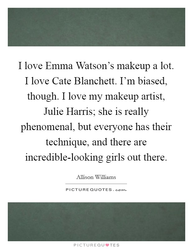 I love Emma Watson's makeup a lot. I love Cate Blanchett. I'm biased, though. I love my makeup artist, Julie Harris; she is really phenomenal, but everyone has their technique, and there are incredible-looking girls out there Picture Quote #1