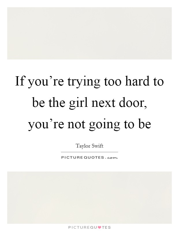 If you're trying too hard to be the girl next door, you're not going to be Picture Quote #1