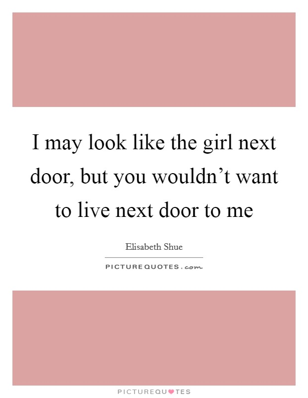 I may look like the girl next door, but you wouldn't want to live next door to me Picture Quote #1