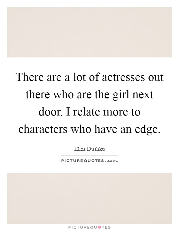 There are a lot of actresses out there who are the girl next door. I relate more to characters who have an edge Picture Quote #1