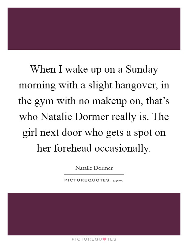 When I wake up on a Sunday morning with a slight hangover, in the gym with no makeup on, that's who Natalie Dormer really is. The girl next door who gets a spot on her forehead occasionally Picture Quote #1