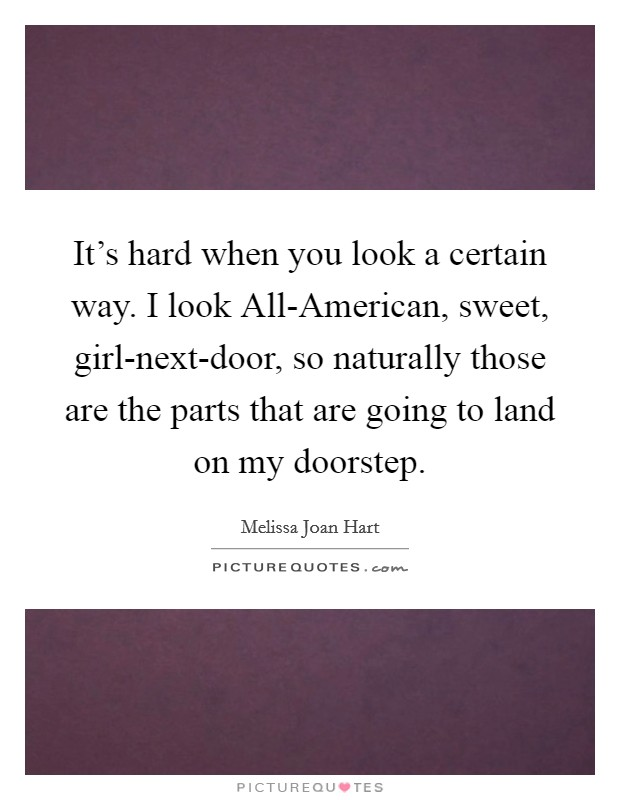 It's hard when you look a certain way. I look All-American, sweet, girl-next-door, so naturally those are the parts that are going to land on my doorstep Picture Quote #1