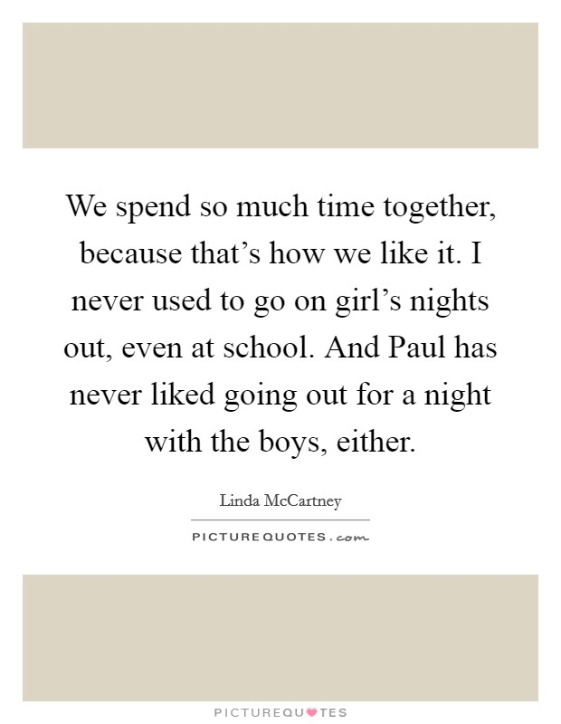We spend so much time together, because that's how we like it. I never used to go on girl's nights out, even at school. And Paul has never liked going out for a night with the boys, either Picture Quote #1