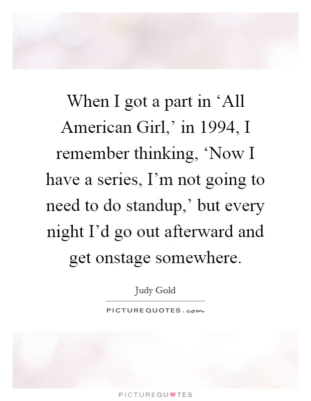 When I got a part in 'All American Girl,' in 1994, I remember thinking, 'Now I have a series, I'm not going to need to do standup,' but every night I'd go out afterward and get onstage somewhere Picture Quote #1