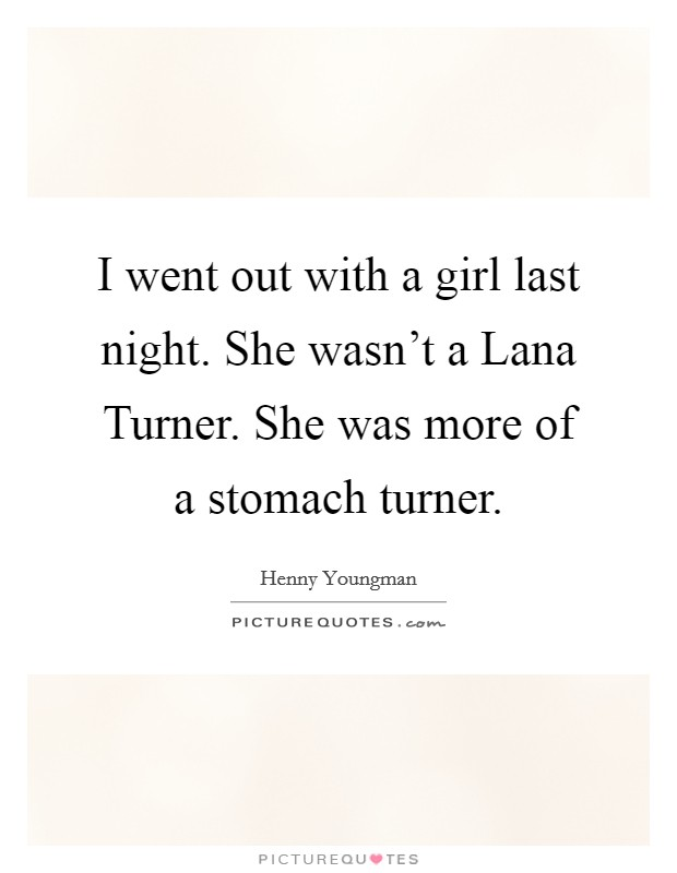 I went out with a girl last night. She wasn't a Lana Turner. She was more of a stomach turner Picture Quote #1