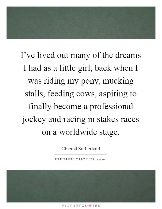I've lived out many of the dreams I had as a little girl, back when I was riding my pony, mucking stalls, feeding cows, aspiring to finally become a professional jockey and racing in stakes races on a worldwide stage Picture Quote #1