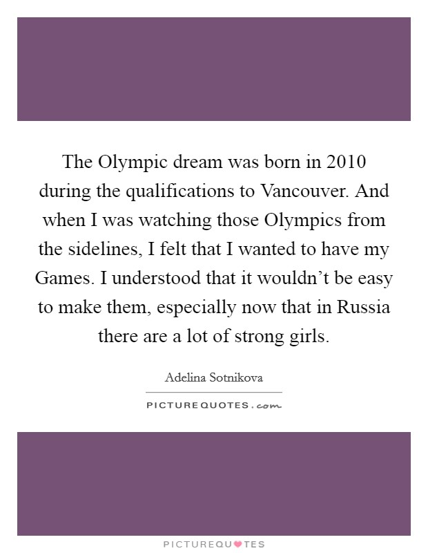 The Olympic dream was born in 2010 during the qualifications to Vancouver. And when I was watching those Olympics from the sidelines, I felt that I wanted to have my Games. I understood that it wouldn't be easy to make them, especially now that in Russia there are a lot of strong girls Picture Quote #1