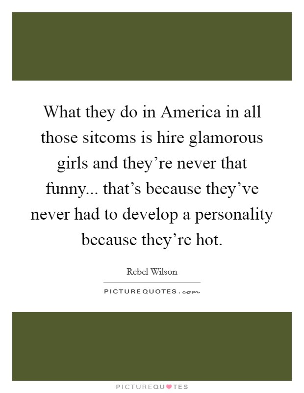 What they do in America in all those sitcoms is hire glamorous girls and they're never that funny... that's because they've never had to develop a personality because they're hot Picture Quote #1