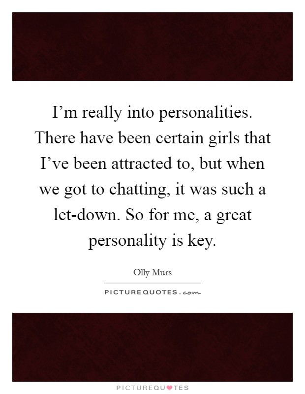 I'm really into personalities. There have been certain girls that I've been attracted to, but when we got to chatting, it was such a let-down. So for me, a great personality is key Picture Quote #1
