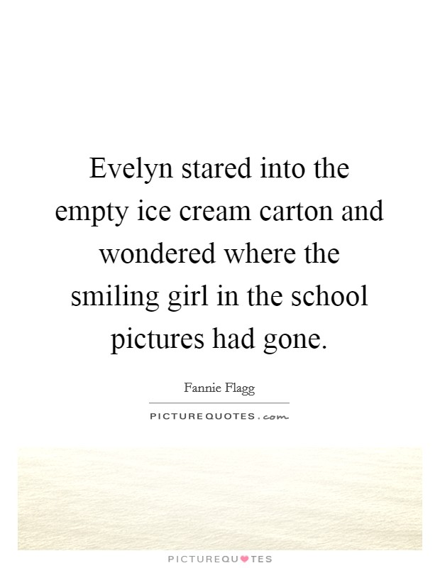 Evelyn stared into the empty ice cream carton and wondered where the smiling girl in the school pictures had gone. Picture Quote #1