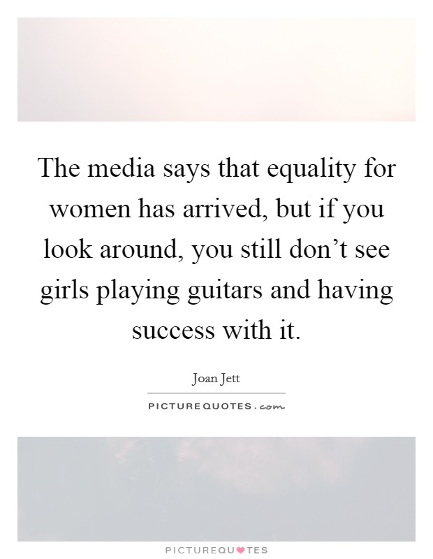 The media says that equality for women has arrived, but if you look around, you still don't see girls playing guitars and having success with it Picture Quote #1