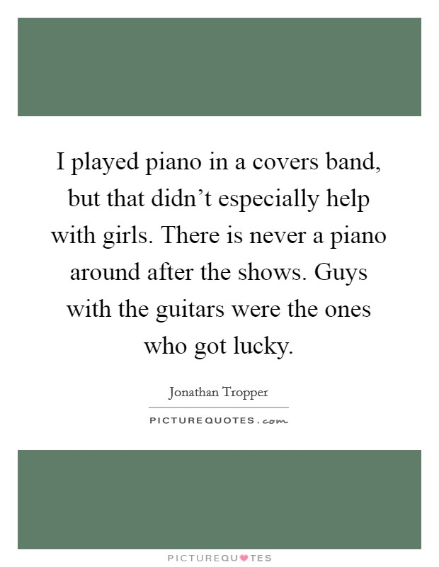 I played piano in a covers band, but that didn't especially help with girls. There is never a piano around after the shows. Guys with the guitars were the ones who got lucky Picture Quote #1