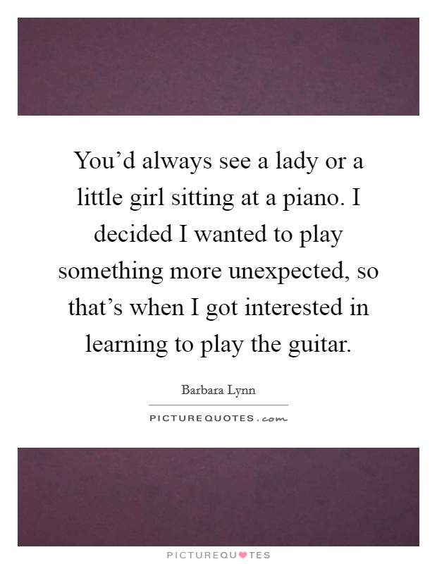 You'd always see a lady or a little girl sitting at a piano. I decided I wanted to play something more unexpected, so that's when I got interested in learning to play the guitar Picture Quote #1