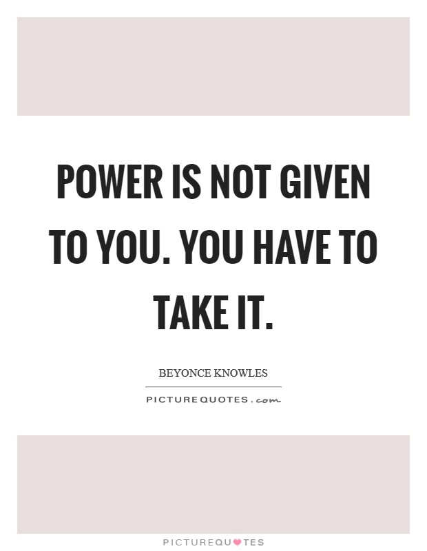 Power is not given to you. You have to take it Picture Quote #1