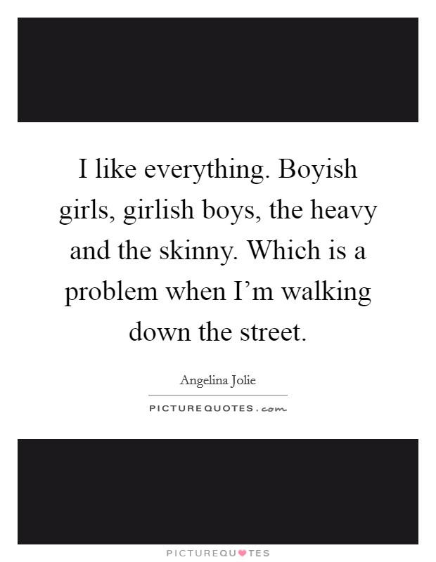 I like everything. Boyish girls, girlish boys, the heavy and the skinny. Which is a problem when I'm walking down the street Picture Quote #1