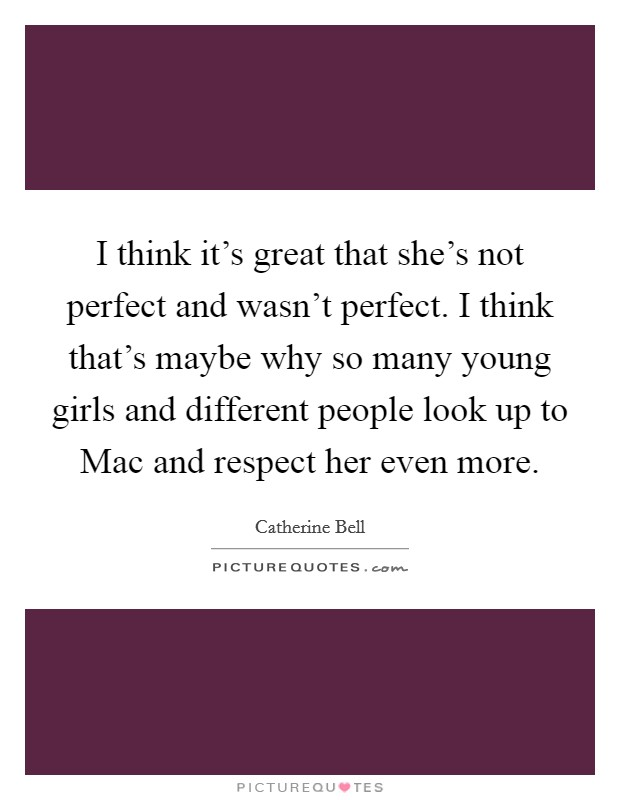 I think it's great that she's not perfect and wasn't perfect. I think that's maybe why so many young girls and different people look up to Mac and respect her even more Picture Quote #1