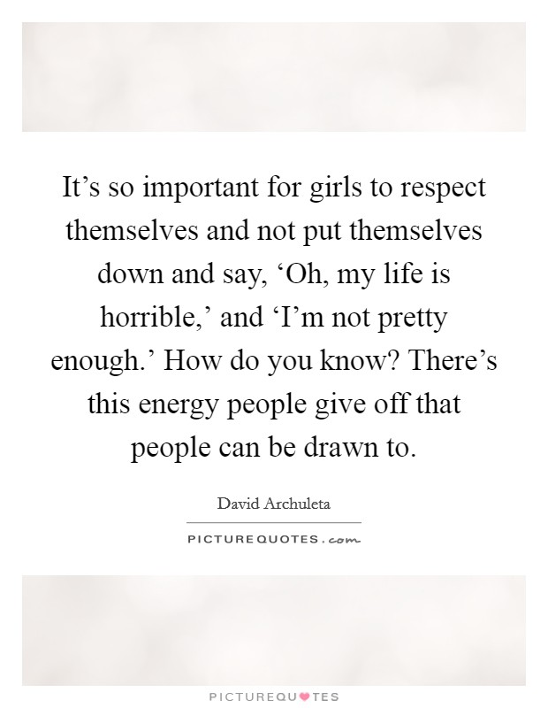 It's so important for girls to respect themselves and not put themselves down and say, 'Oh, my life is horrible,' and 'I'm not pretty enough.' How do you know? There's this energy people give off that people can be drawn to Picture Quote #1