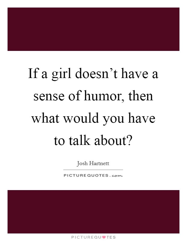 If a girl doesn't have a sense of humor, then what would you have to talk about? Picture Quote #1
