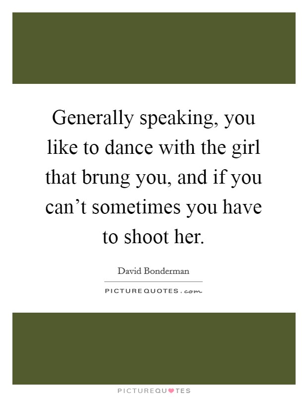 Generally speaking, you like to dance with the girl that brung you, and if you can't sometimes you have to shoot her Picture Quote #1