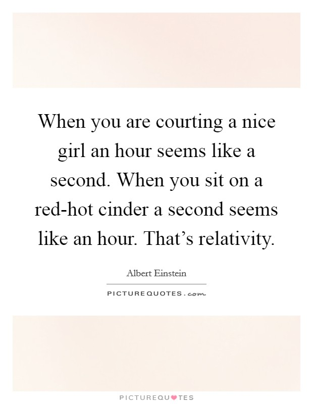 When you are courting a nice girl an hour seems like a second. When you sit on a red-hot cinder a second seems like an hour. That's relativity Picture Quote #1