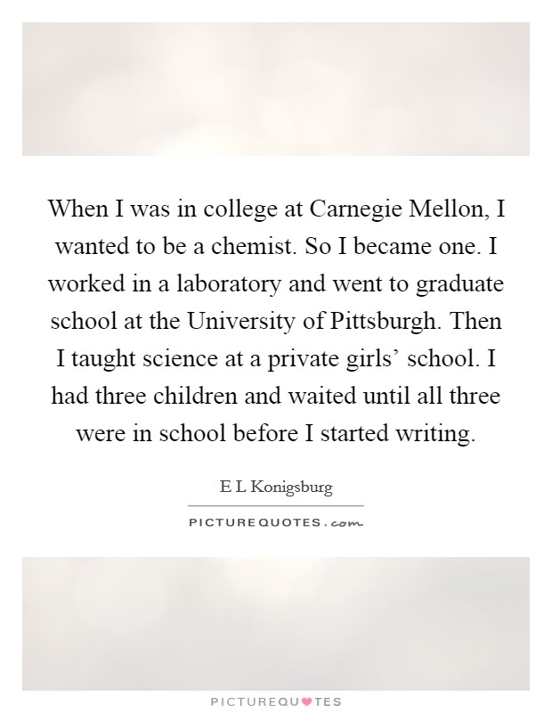 When I was in college at Carnegie Mellon, I wanted to be a chemist. So I became one. I worked in a laboratory and went to graduate school at the University of Pittsburgh. Then I taught science at a private girls' school. I had three children and waited until all three were in school before I started writing Picture Quote #1