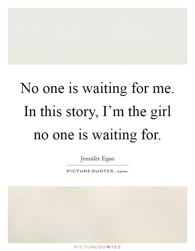 No one is waiting for me. In this story, I'm the girl no one is waiting for Picture Quote #1